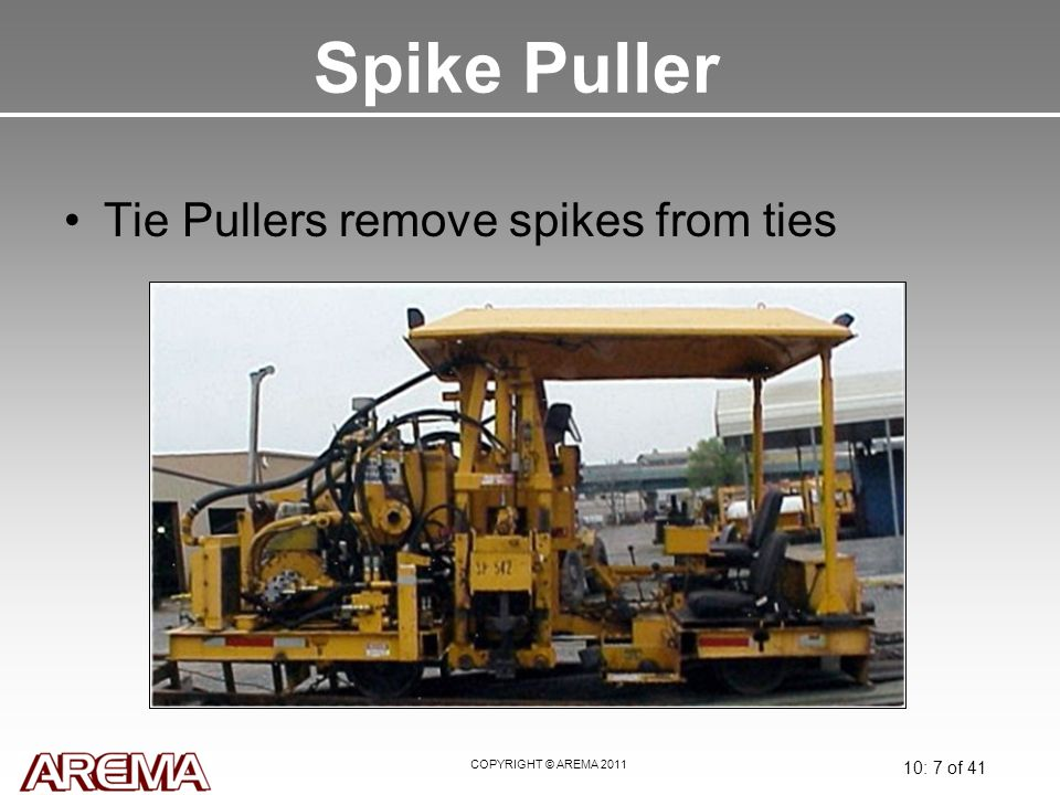 COPYRIGHT © AREMA 2011 10: 7 of 41 Spike Puller Tie Pullers remove spikes from ties