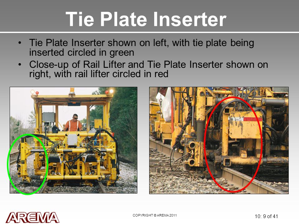 COPYRIGHT © AREMA 2011 10: 9 of 41 Tie Plate Inserter Tie Plate Inserter shown on left, with tie plate being inserted circled in green Close-up of Rail Lifter and Tie Plate Inserter shown on right, with rail lifter circled in red