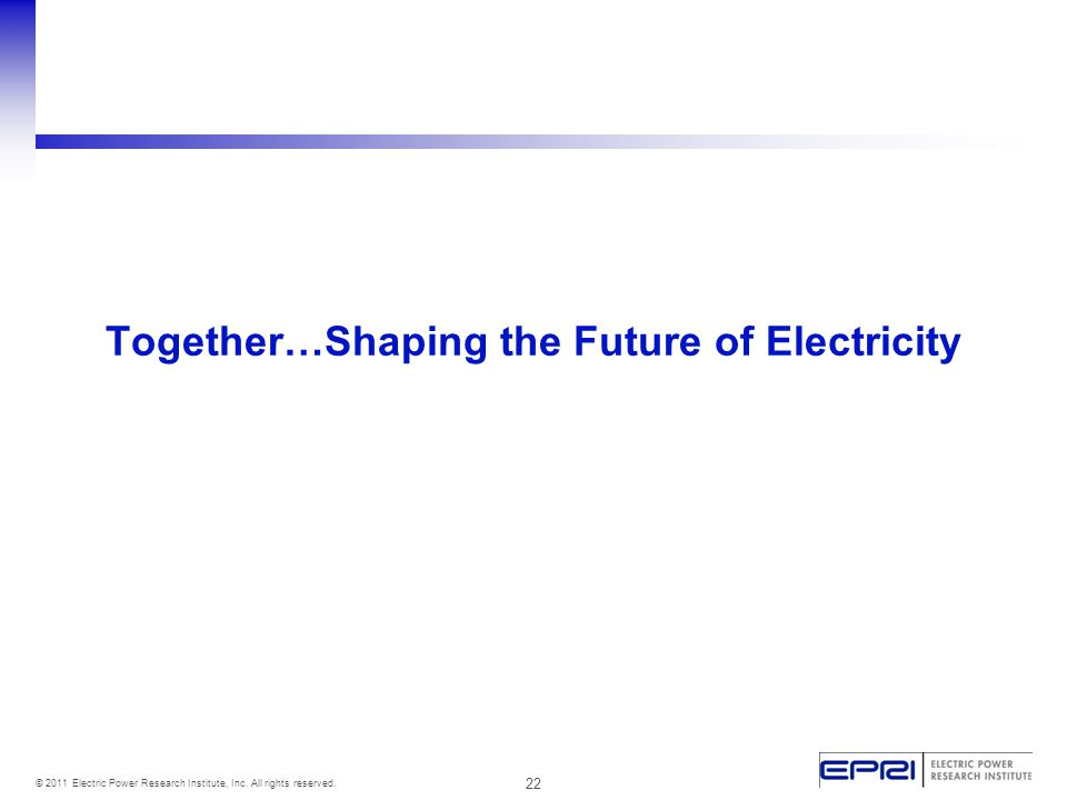 22 © 2011 Electric Power Research Institute, Inc. All rights reserved. Together…Shaping the Future of Electricity
