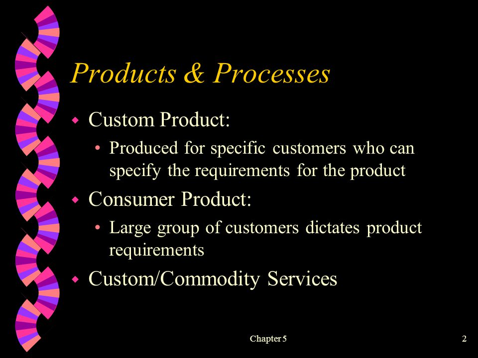 Chapter 52 Products & Processes w Custom Product: Produced for specific customers who can specify the requirements for the product w Consumer Product: Large group of customers dictates product requirements w Custom/Commodity Services