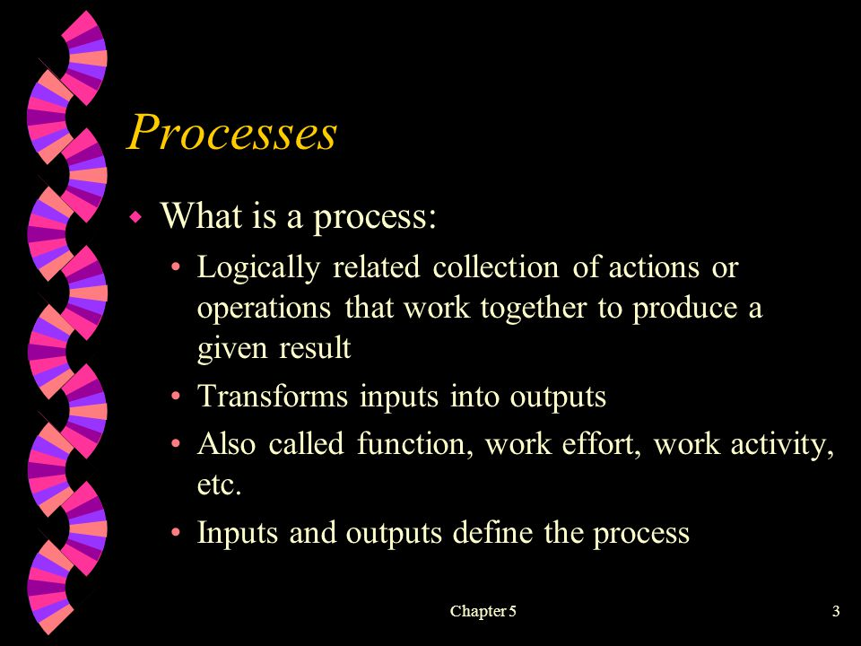Chapter 53 Processes w What is a process: Logically related collection of actions or operations that work together to produce a given result Transforms inputs into outputs Also called function, work effort, work activity, etc.