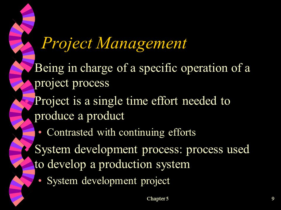 Chapter 59 Project Management w Being in charge of a specific operation of a project process w Project is a single time effort needed to produce a product Contrasted with continuing efforts w System development process: process used to develop a production system System development project