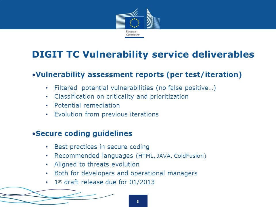 8 DIGIT TC Vulnerability service deliverables Vulnerability assessment reports (per test/iteration) Filtered potential vulnerabilities (no false positive…) Classification on criticality and prioritization Potential remediation Evolution from previous iterations Secure coding guidelines Best practices in secure coding Recommended languages (HTML, JAVA, ColdFusion) Aligned to threats evolution Both for developers and operational managers 1 st draft release due for 01/2013