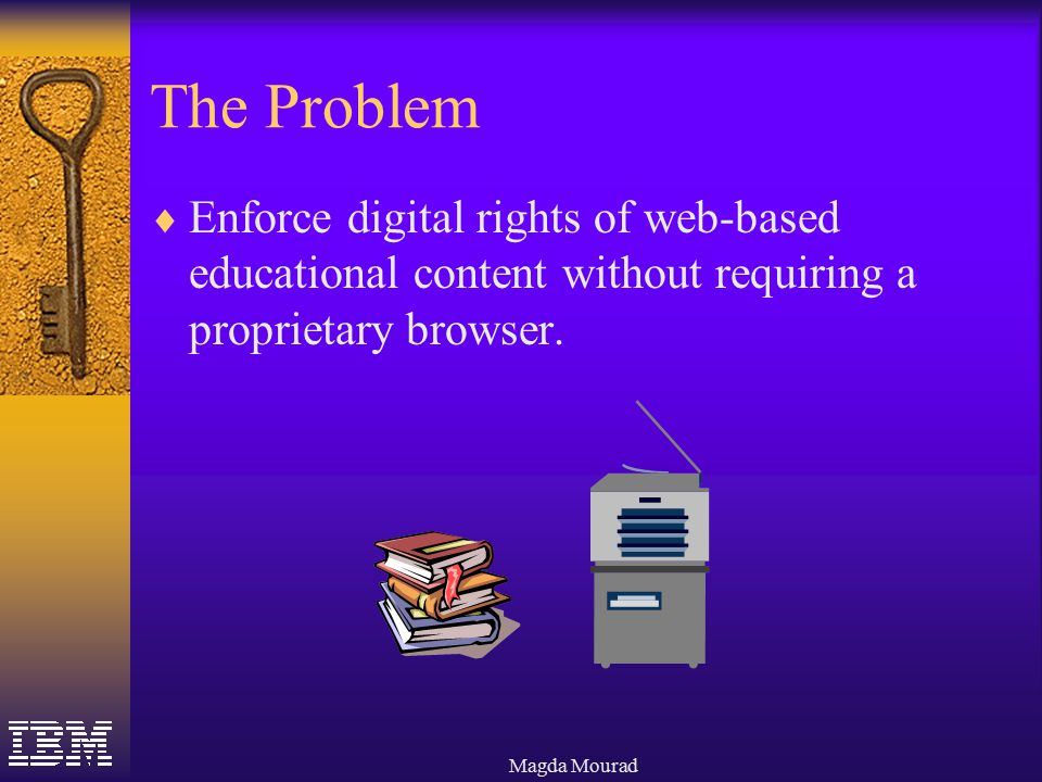Magda Mourad The Problem  Enforce digital rights of web-based educational content without requiring a proprietary browser.