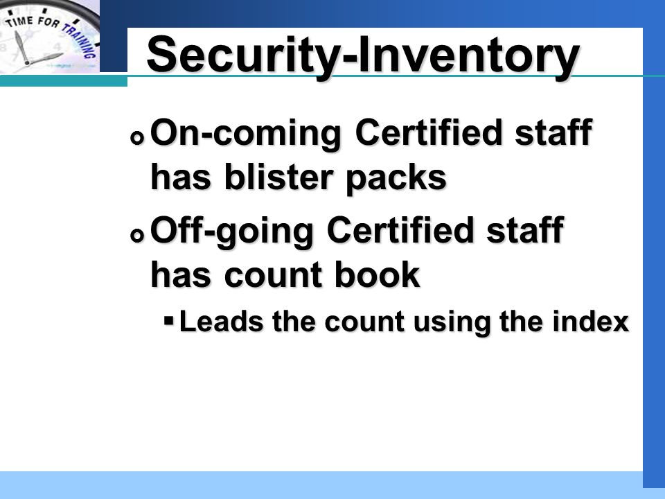 Company LOGO Security-Inventory  On-coming Certified staff has blister packs  Off-going Certified staff has count book  Leads the count using the i