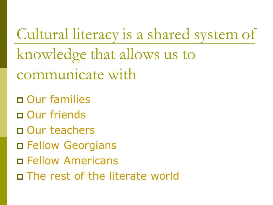 Cultural literacy is a shared system of knowledge that allows us to communicate with  Our families  Our friends  Our teachers  Fellow Georgians  Fellow Americans  The rest of the literate world