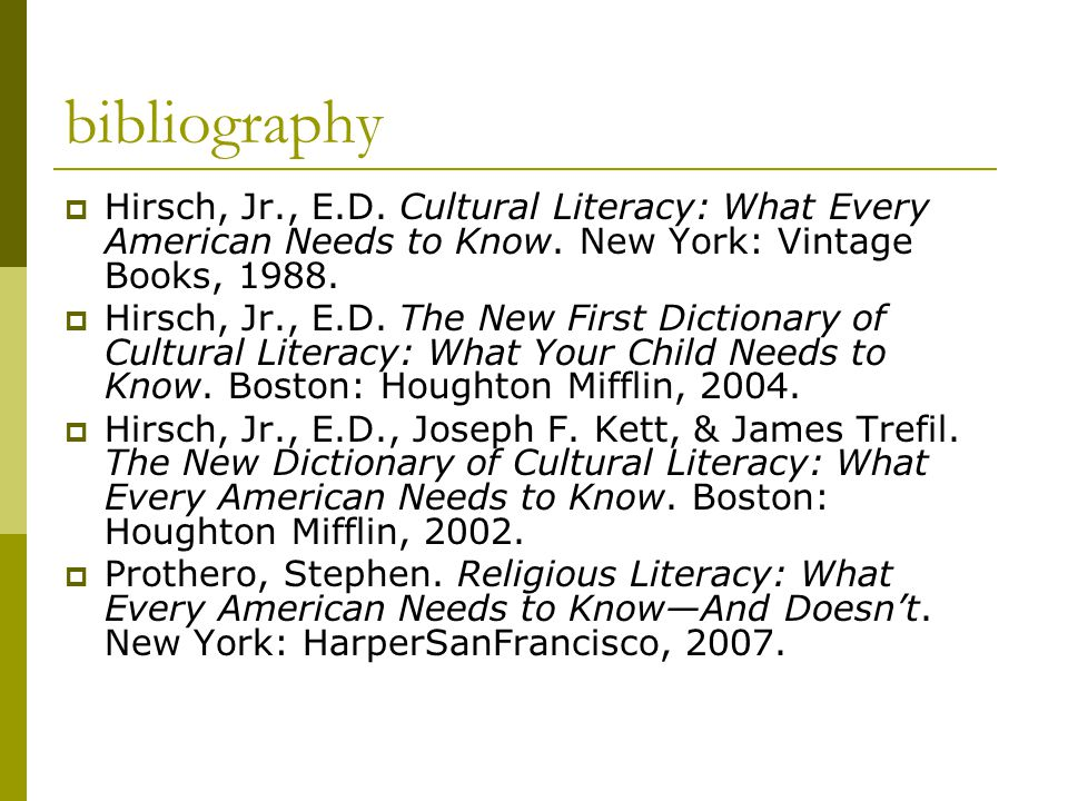 bibliography  Hirsch, Jr., E.D. Cultural Literacy: What Every American Needs to Know.