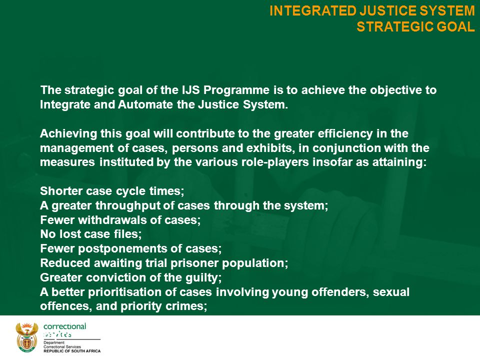 INTEGRATED JUSTICE SYSTEM STRATEGIC GOAL The strategic goal of the IJS Programme is to achieve the objective to Integrate and Automate the Justice System.