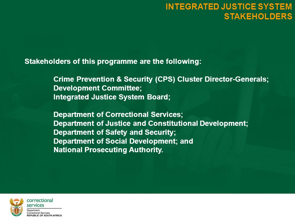 INTEGRATED JUSTICE SYSTEM STAKEHOLDERS Stakeholders of this programme are the following: Crime Prevention & Security (CPS) Cluster Director-Generals; Development Committee; Integrated Justice System Board; Department of Correctional Services; Department of Justice and Constitutional Development; Department of Safety and Security; Department of Social Development; and National Prosecuting Authority.
