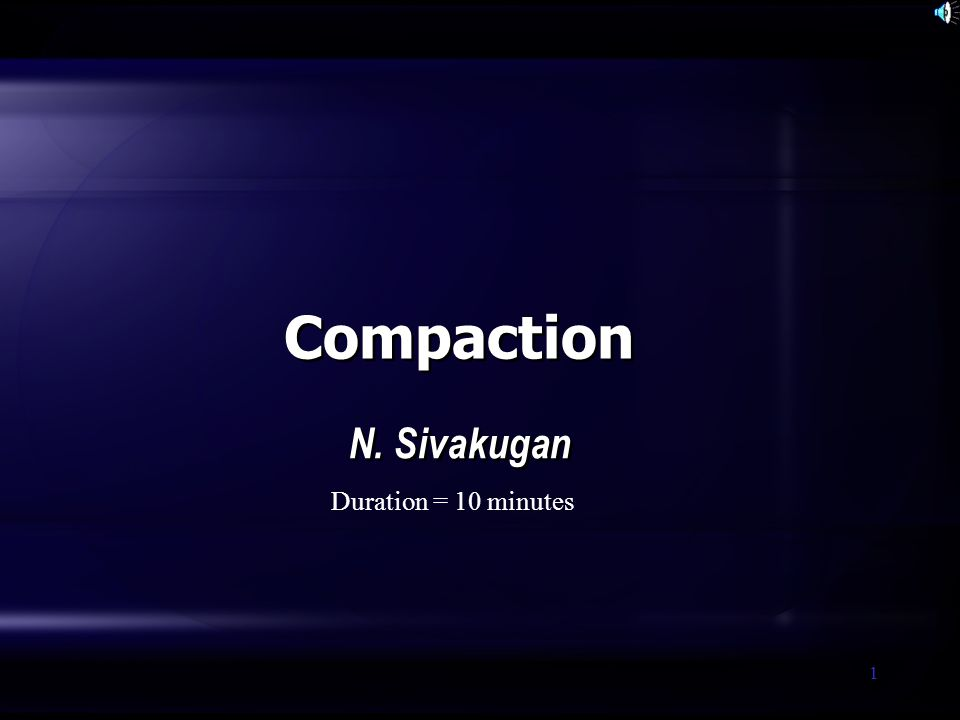 1 Compaction N. Sivakugan Duration = 10 minutes