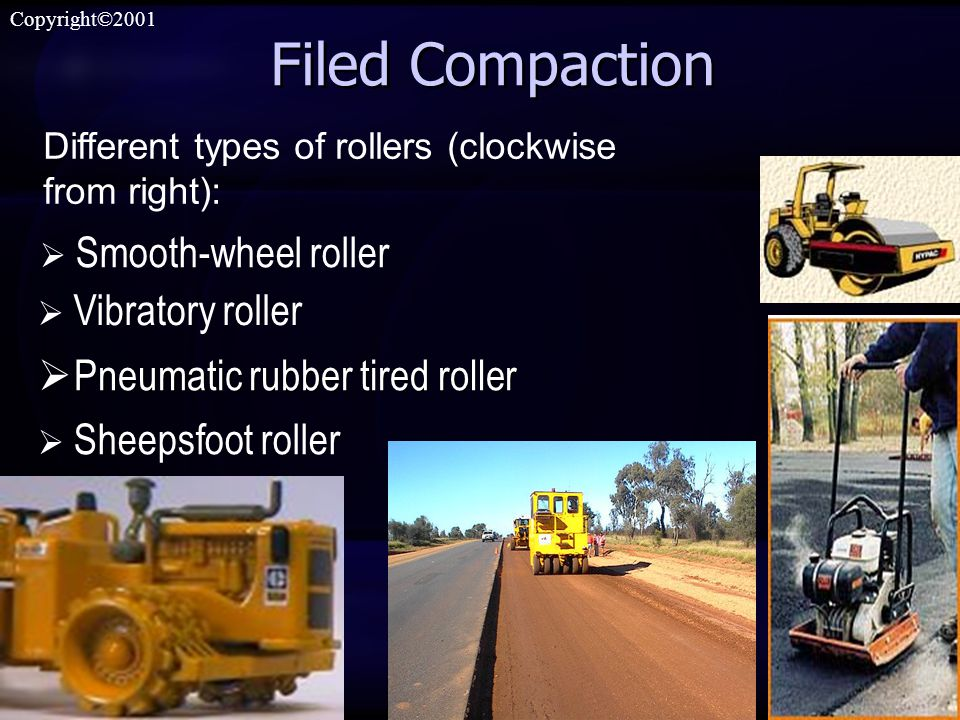 SIVA Copyright©2001 Filed Compaction  Pneumatic rubber tired roller Different types of rollers (clockwise from right):  Vibratory roller  Smooth-wheel roller  Sheepsfoot roller