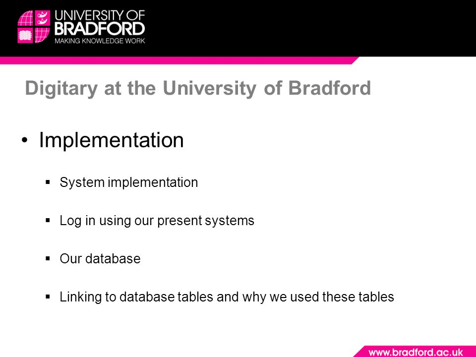 Digitary at the University of Bradford Implementation  System implementation  Log in using our present systems  Our database  Linking to database tables and why we used these tables