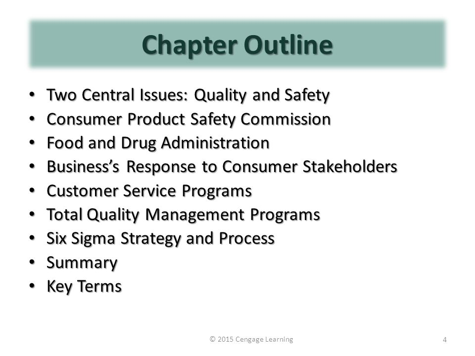 Chapter Outline Two Central Issues: Quality and Safety Two Central Issues: Quality and Safety Consumer Product Safety Commission Consumer Product Safety Commission Food and Drug Administration Food and Drug Administration Business's Response to Consumer Stakeholders Business's Response to Consumer Stakeholders Customer Service Programs Customer Service Programs Total Quality Management Programs Total Quality Management Programs Six Sigma Strategy and Process Six Sigma Strategy and Process Summary Summary Key Terms Key Terms © 2015 Cengage Learning 4