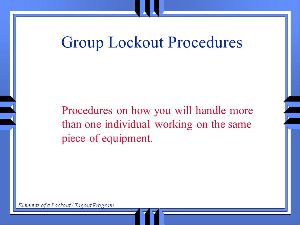 Elements of a Lockout / Tagout Program Group Lockout Procedures Procedures on how you will handle more than one individual working on the same piece of equipment.