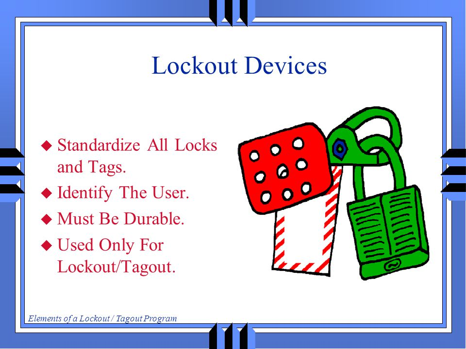 Elements of a Lockout / Tagout Program Lockout Devices  Standardize All Locks and Tags.