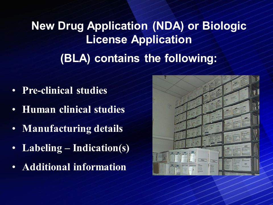 New Drug Application (NDA) or Biologic License Application (BLA) contains the following: Pre-clinical studies Human clinical studies Manufacturing details Labeling – Indication(s) Additional information