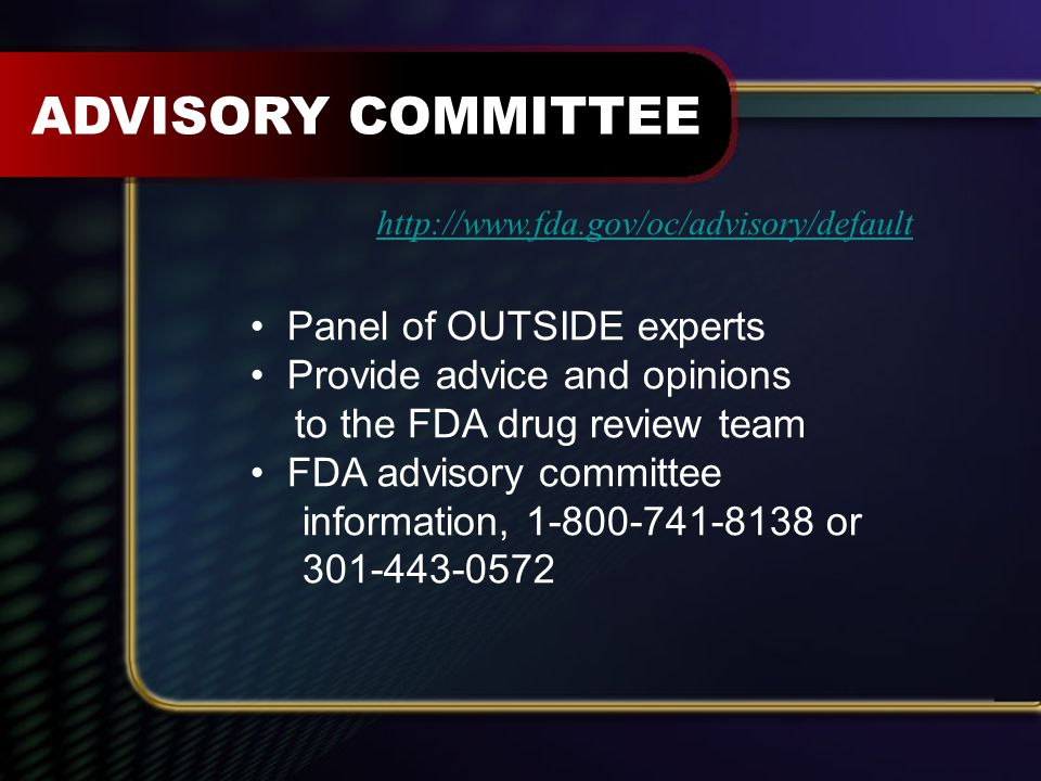 Panel of OUTSIDE experts Provide advice and opinions to the FDA drug review team FDA advisory committee information, 1-800-741-8138 or 301-443-0572 ADVISORY COMMITTEE http://www.fda.gov/oc/advisory/default