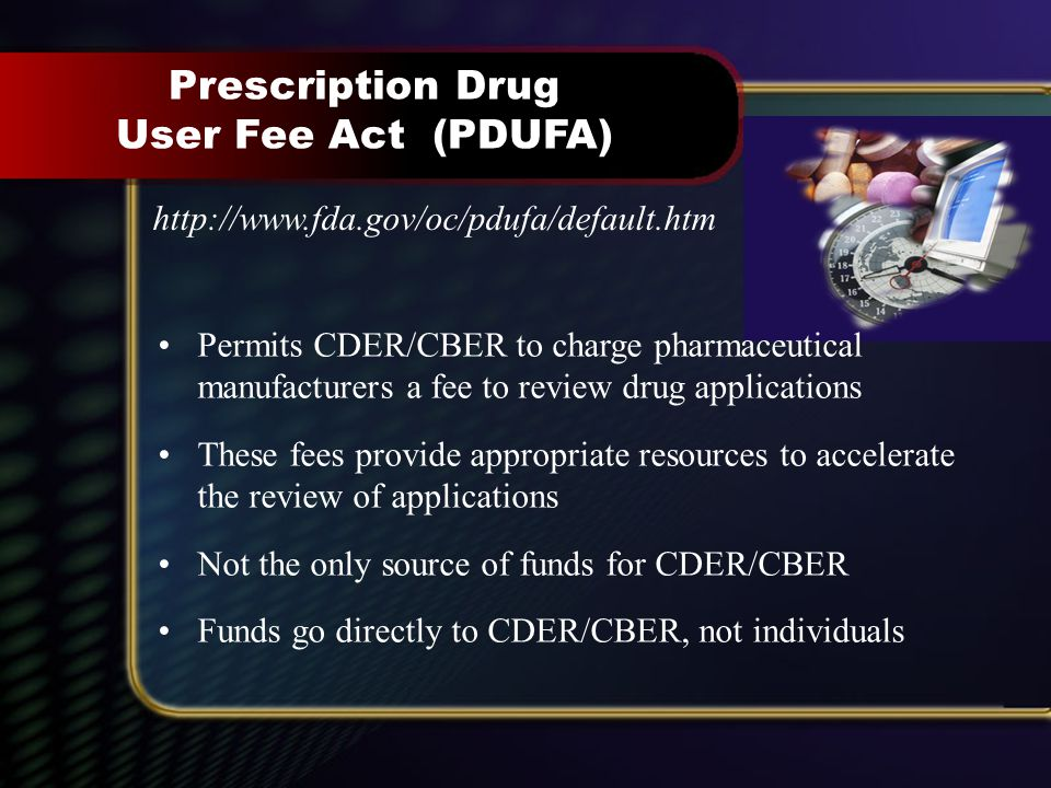 Prescription Drug User Fee Act (PDUFA) http://www.fda.gov/oc/pdufa/default.htm Permits CDER/CBER to charge pharmaceutical manufacturers a fee to review drug applications These fees provide appropriate resources to accelerate the review of applications Not the only source of funds for CDER/CBER Funds go directly to CDER/CBER, not individuals