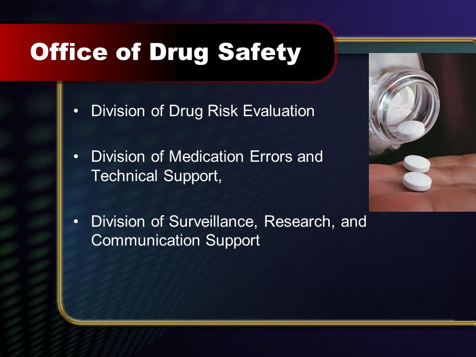 36 Office of Drug Safety Division of Drug Risk Evaluation Division of Medication Errors and Technical Support, Division of Surveillance, Research, and Communication Support