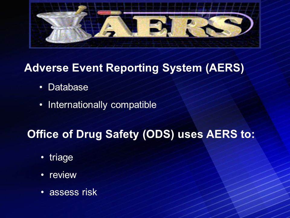 Database Internationally compatible Adverse Event Reporting System (AERS) Office of Drug Safety (ODS) uses AERS to: triage review assess risk
