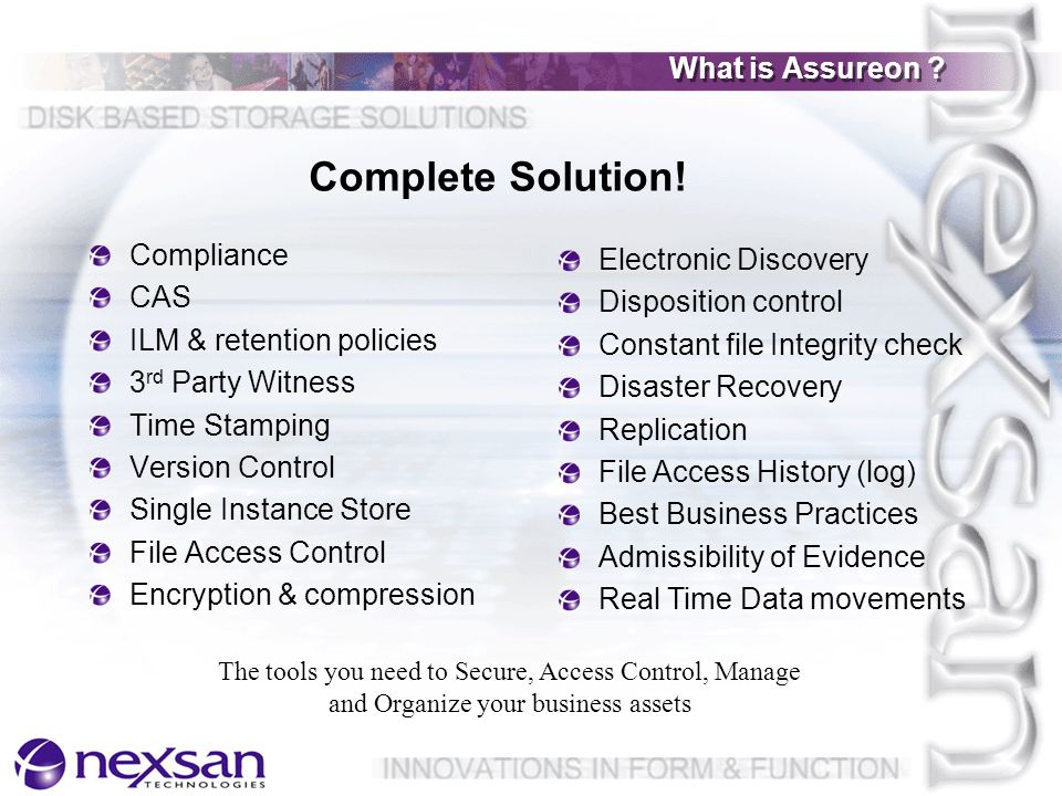 Assureon in Brief Configure Monitor Capture Fingerprint Transfer Serialize Time Stamp CAS De-Dupe Encrypt Write 2 Replicate Manifest Protect Retrieve Dispose CAS used internally to de-dupe CAS assists with integrity