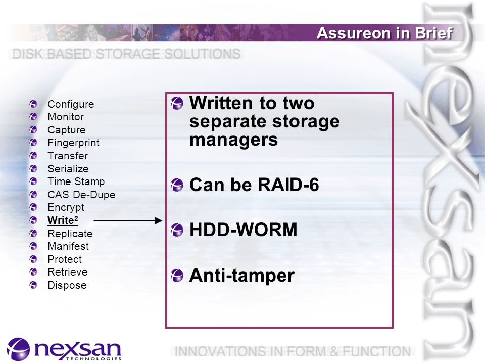 Assureon in Brief Configure Monitor Capture Fingerprint Transfer Serialize Time Stamp CAS De-Dupe Encrypt Write 2 Replicate Manifest Protect Retrieve Dispose Written to two separate storage managers Can be RAID-6 HDD-WORM Anti-tamper