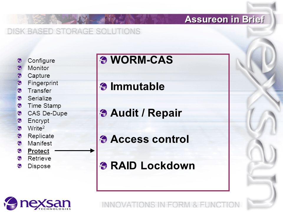 Assureon in Brief Configure Monitor Capture Fingerprint Transfer Serialize Time Stamp CAS De-Dupe Encrypt Write 2 Replicate Manifest Protect Retrieve Dispose WORM-CAS Immutable Audit / Repair Access control RAID Lockdown