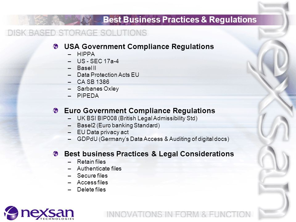 USA Government Compliance Regulations –HIPPA –US - SEC 17a-4 –Basel II –Data Protection Acts EU –CA SB 1386 –Sarbanes Oxley –PIPEDA Euro Government Compliance Regulations –UK BSI BIP008 (British Legal Admissibility Std) –Basel2 (Euro banking Standard) –EU Data privacy act –GDPdU (Germany's Data Access & Auditing of digital docs) Best business Practices & Legal Considerations –Retain files –Authenticate files –Secure files –Access files –Delete files Best Business Practices & Regulations