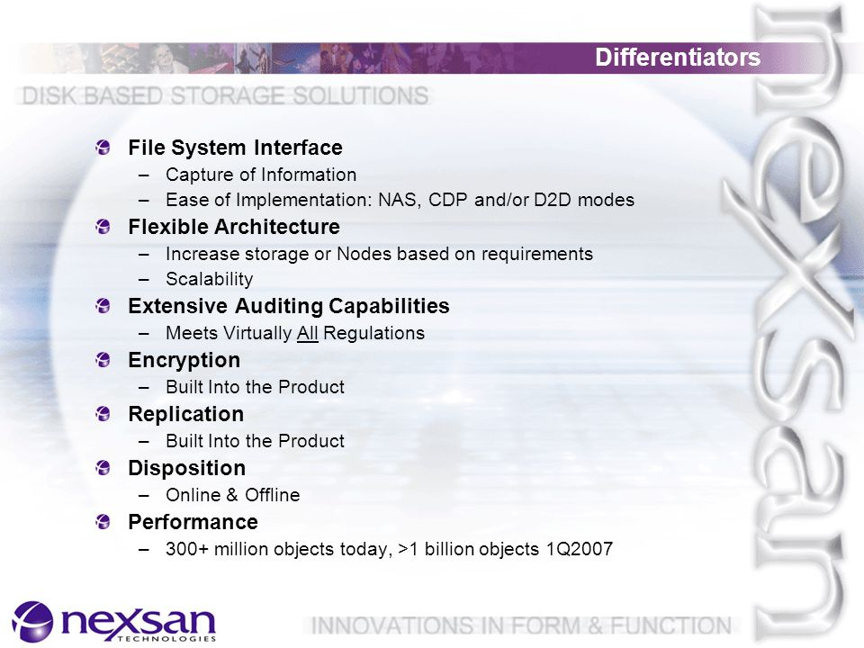 File System Interface –Capture of Information –Ease of Implementation: NAS, CDP and/or D2D modes Flexible Architecture –Increase storage or Nodes based on requirements –Scalability Extensive Auditing Capabilities –Meets Virtually All Regulations Encryption –Built Into the Product Replication –Built Into the Product Disposition –Online & Offline Performance –300+ million objects today, >1 billion objects 1Q2007 Differentiators