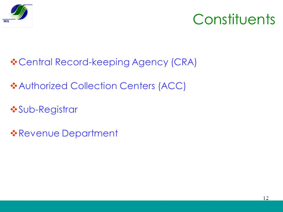 Constituents  Central Record-keeping Agency (CRA)  Authorized Collection Centers (ACC)  Sub-Registrar  Revenue Department 12