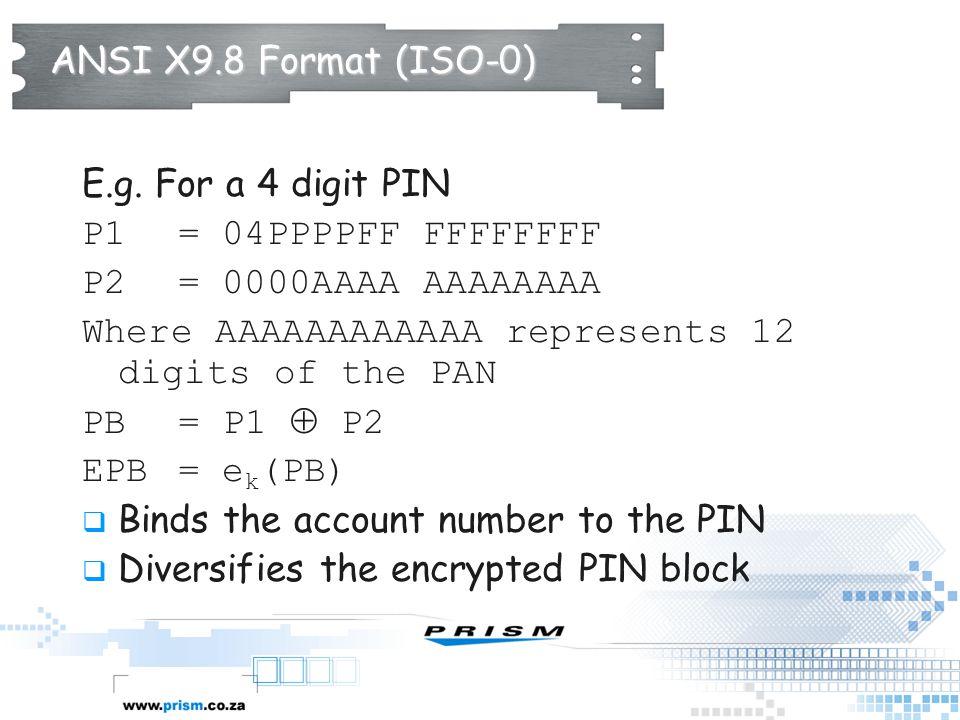 ANSI X9.8 Format (ISO-0) E.g. For a 4 digit PIN P1 = 04PPPPFF FFFFFFFF P2 = 0000AAAA AAAAAAAA Where AAAAAAAAAAAA represents 12 digits of the PAN PB =