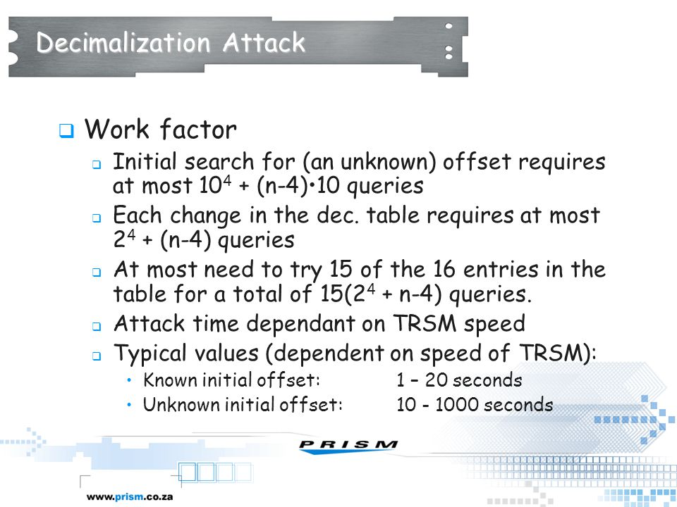 Decimalization Attack  Work factor  Initial search for (an unknown) offset requires at most 10 4 + (n-4)10 queries  Each change in the dec. table r