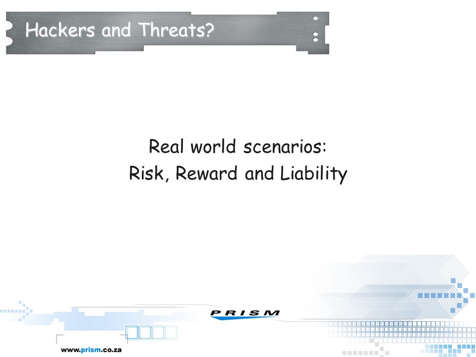 Hackers and Threats? Real world scenarios: Risk, Reward and Liability
