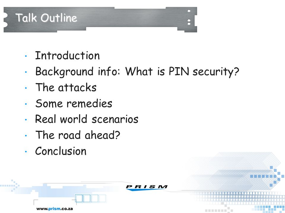 Talk Outline Introduction Background info: What is PIN security? The attacks Some remedies Real world scenarios The road ahead? Conclusion