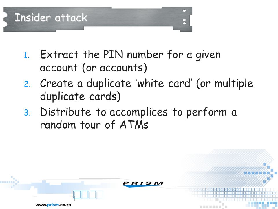 Insider attack 1. Extract the PIN number for a given account (or accounts) 2. Create a duplicate 'white card' (or multiple duplicate cards) 3. Distrib