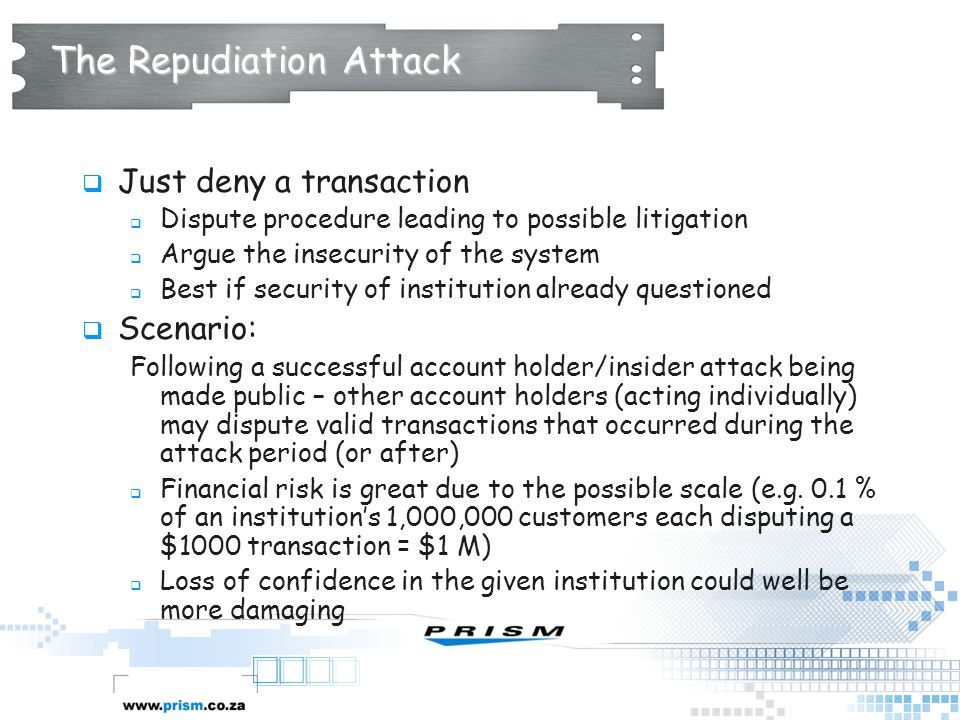 The Repudiation Attack  Just deny a transaction  Dispute procedure leading to possible litigation  Argue the insecurity of the system  Best if sec
