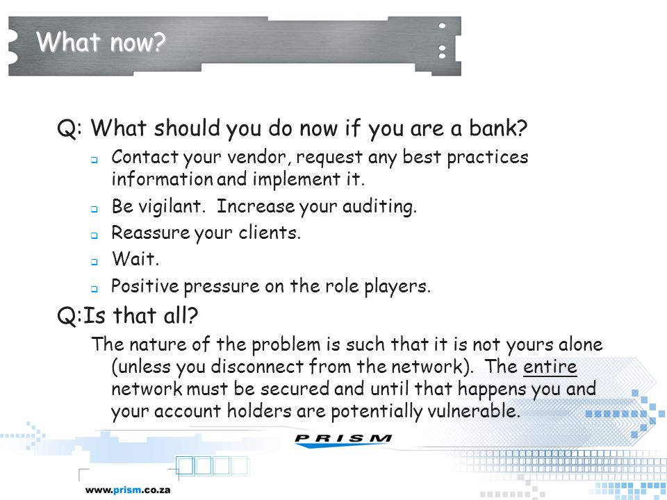 What now? Q: What should you do now if you are a bank?  Contact your vendor, request any best practices information and implement it.  Be vigilant.