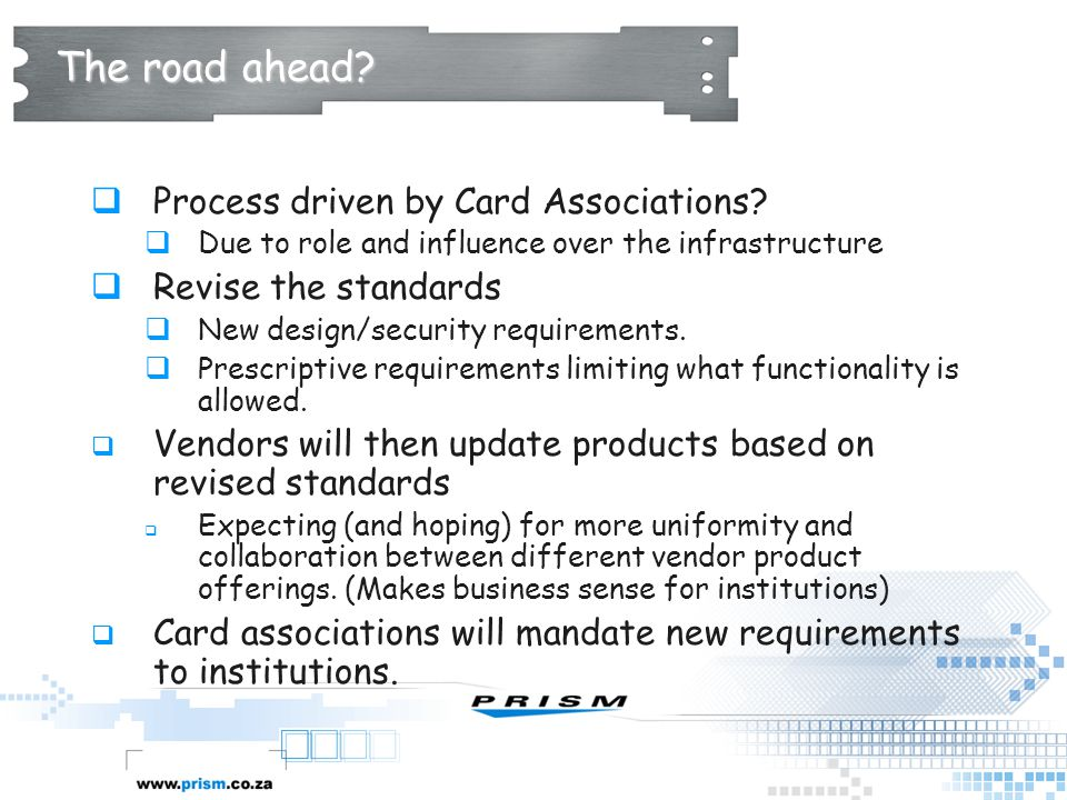 The road ahead?  Process driven by Card Associations?  Due to role and influence over the infrastructure  Revise the standards  New design/securit