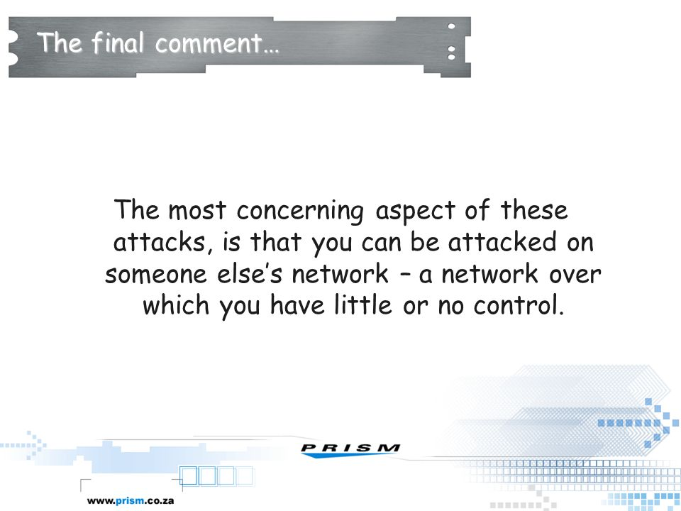 The final comment… The most concerning aspect of these attacks, is that you can be attacked on someone else's network – a network over which you have