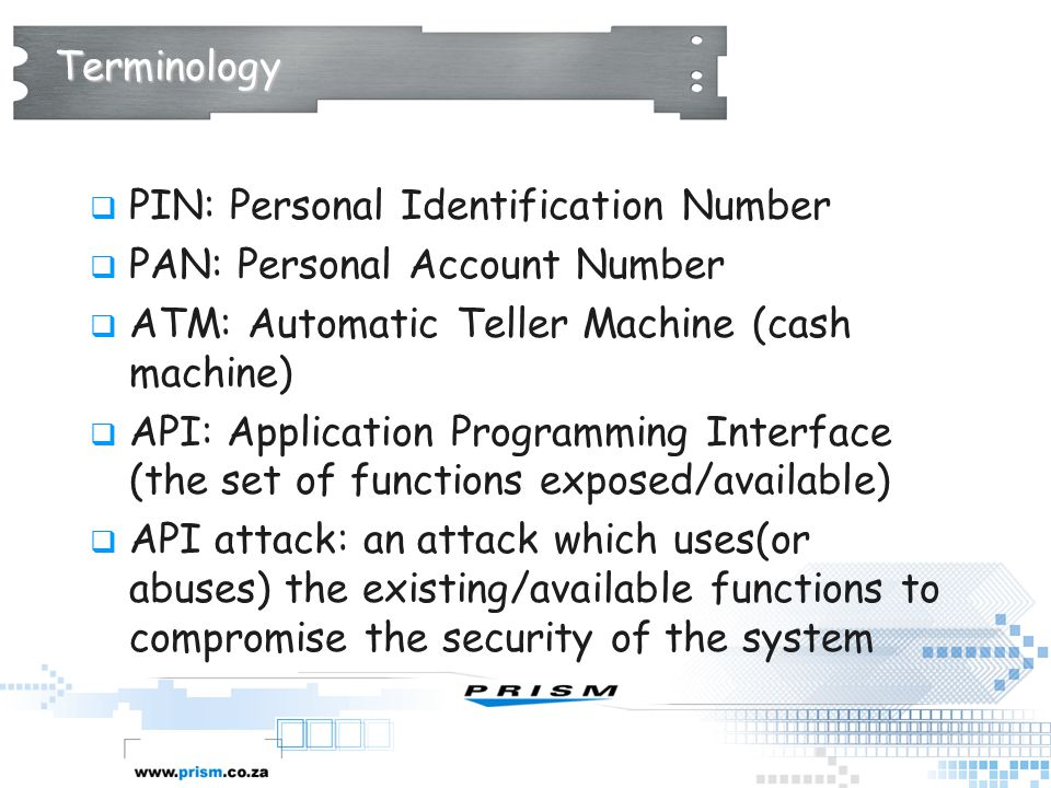 Terminology  PIN: Personal Identification Number  PAN: Personal Account Number  ATM: Automatic Teller Machine (cash machine)  API: Application Pro