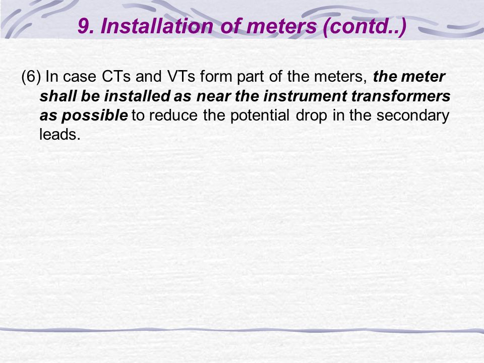 9. Installation of meters (contd..) (6) In case CTs and VTs form part of the meters, the meter shall be installed as near the instrument transformers
