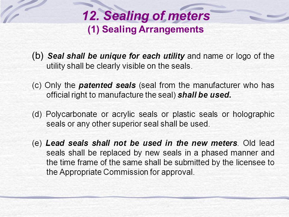 12. Sealing of meters (1) Sealing Arrangements (b) Seal shall be unique for each utility and name or logo of the utility shall be clearly visible on t