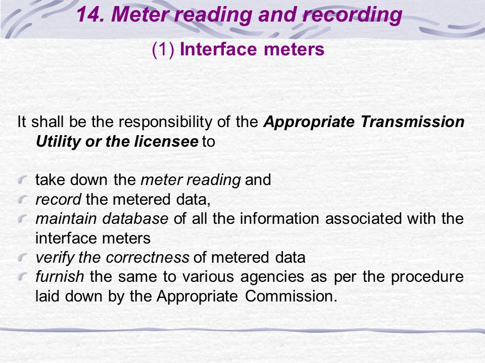 14. Meter reading and recording (1) Interface meters It shall be the responsibility of the Appropriate Transmission Utility or the licensee to take do