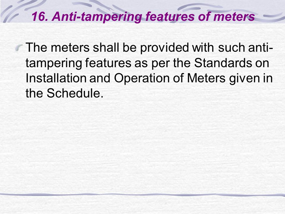 16. Anti-tampering features of meters The meters shall be provided with such anti- tampering features as per the Standards on Installation and Operati