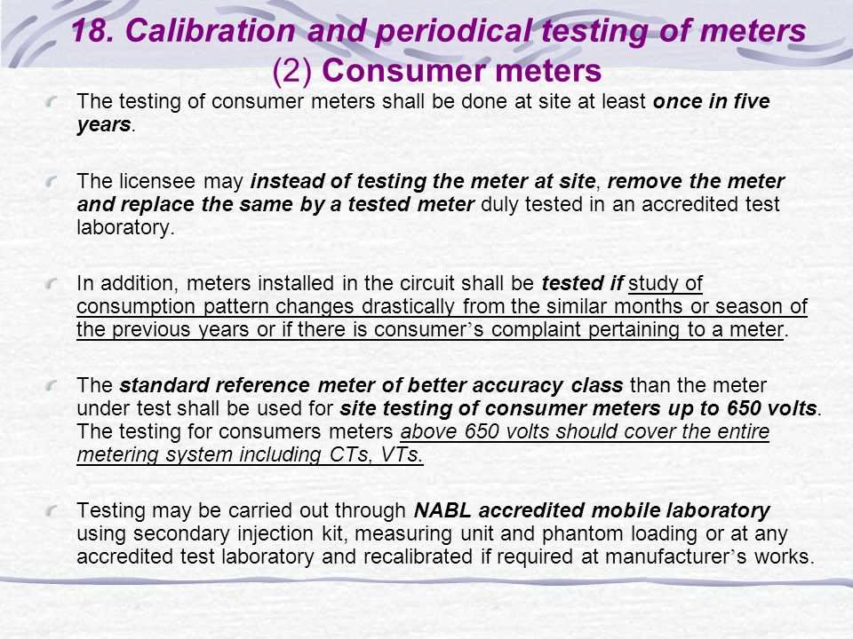 18. Calibration and periodical testing of meters (2) Consumer meters The testing of consumer meters shall be done at site at least once in five years.