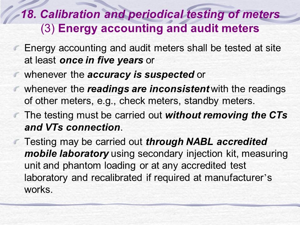 18. Calibration and periodical testing of meters (3) Energy accounting and audit meters Energy accounting and audit meters shall be tested at site at