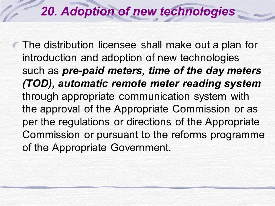 20. Adoption of new technologies The distribution licensee shall make out a plan for introduction and adoption of new technologies such as pre-paid me