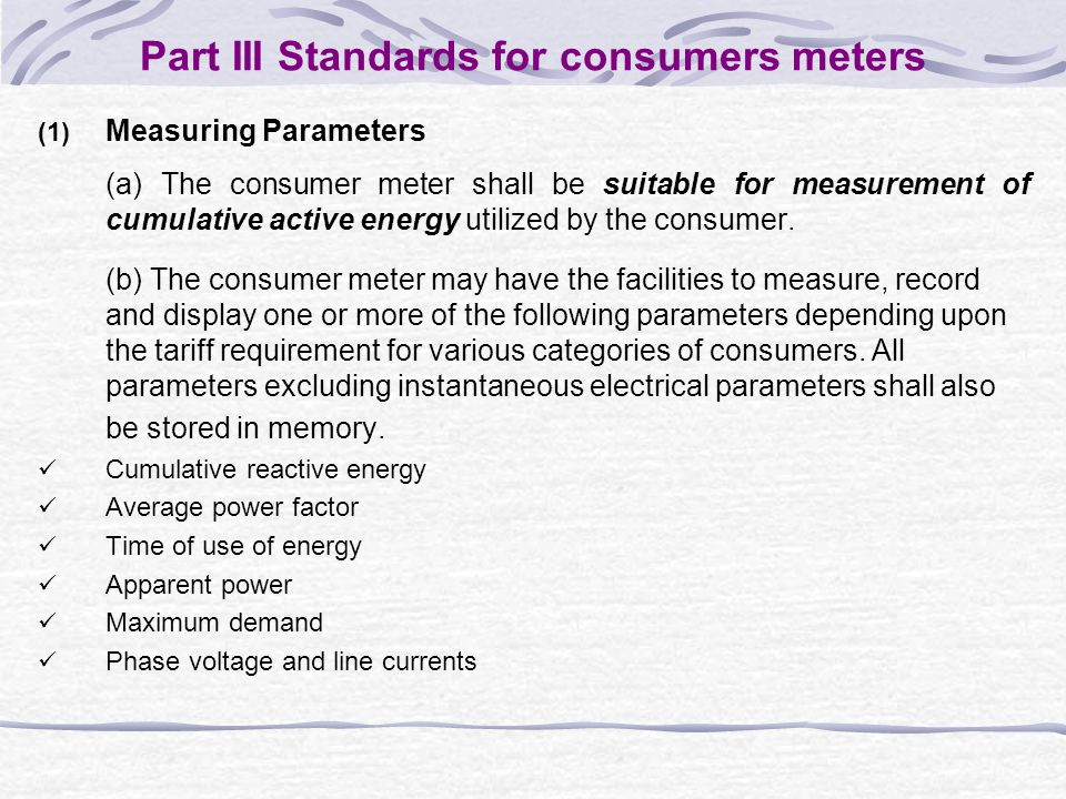Part III Standards for consumers meters (1) Measuring Parameters (a) The consumer meter shall be suitable for measurement of cumulative active energy