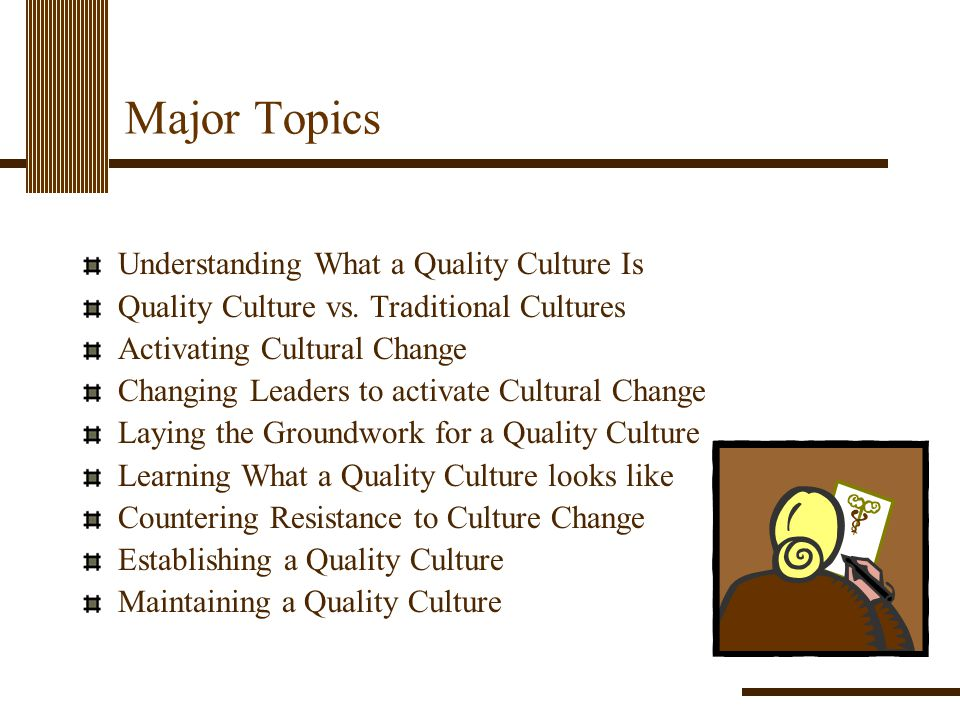 Major Topics Understanding What a Quality Culture Is Quality Culture vs. Traditional Cultures Activating Cultural Change Changing Leaders to activate