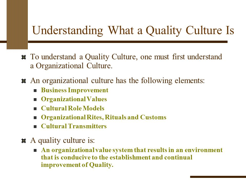 Understanding What a Quality Culture Is To understand a Quality Culture, one must first understand a Organizational Culture. An organizational culture